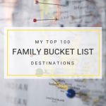 My top 100 family bucket list destinations