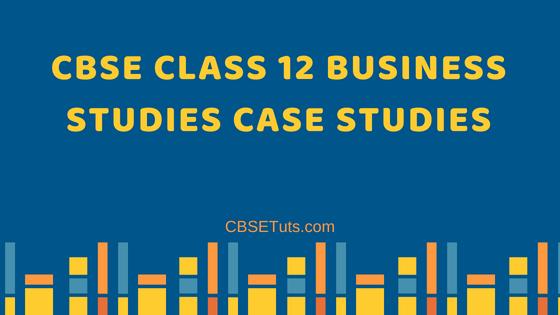 CBSE Class 12 Business Studies Case Studies - CBSE Tuts