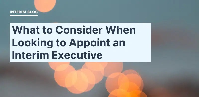 What to Consider When Looking to Appoint an Interim Executive