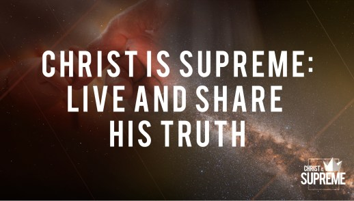 Christ Is Supreme: Live and Share His Truth