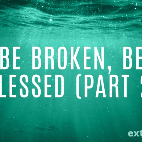 Be Broken, Be Blessed (Part 2)