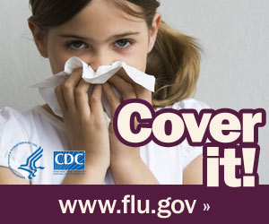 Cover your nose with a tissue when you sneeze. Visit www.cdc.gov/h1n1 for more information.