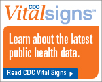 CDC Vital Signs™ – Learn about the latest public health data. Read CDC Vital Signs™