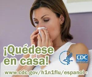 Si está enfermo no vaya al trabajo o a la escuela, quédese en su casa. Para obtener más información consulte www.cdc.gov/h1n1flu/espanol/
