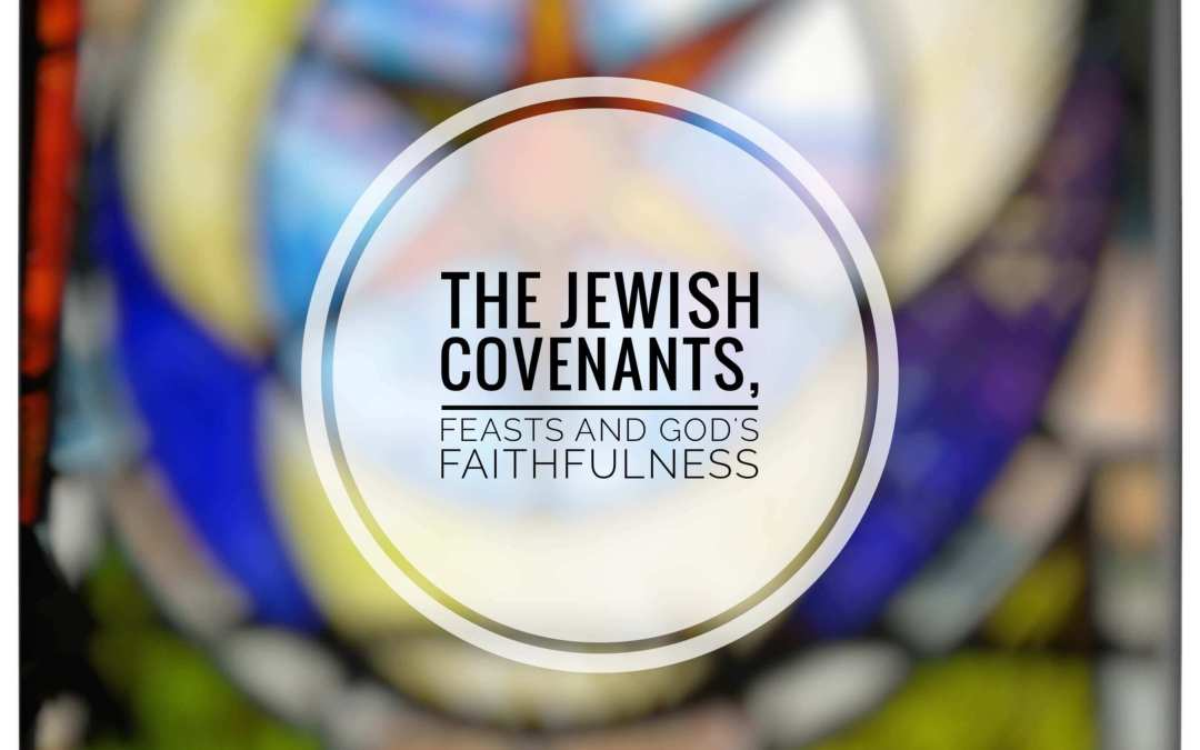 The Jewish Covenants, Feasts and God's Faithfulness