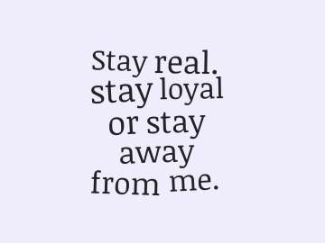 Stay real. stay loyal or stay away from me.