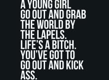 I love to see a young girl go out and grab the world by the lapels. Life's a bitch. You've got to go out and kick ass.