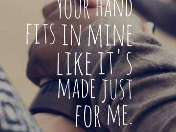 Your hand fits in mine like it's made just for me.