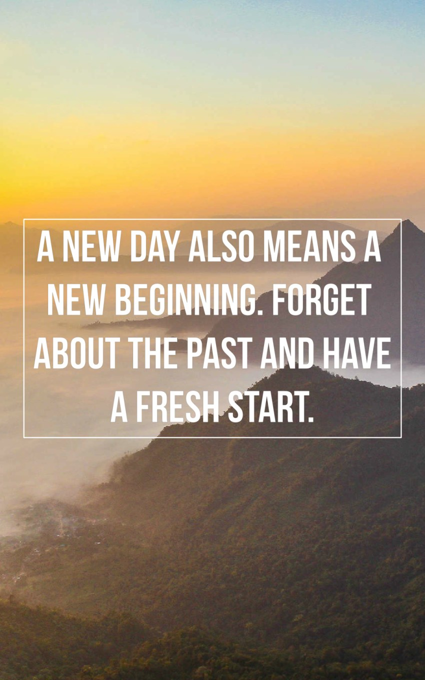 A new day also means a new beginning. Forget about the past and have a fresh start.