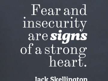 Fear and insecurity are signs of a strong heart.