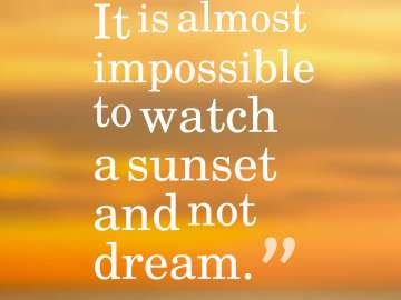 It is almost impossible to watch a sunset and not dream.