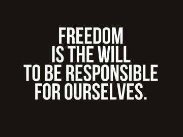 Freedom is the will to be responsible for ourselves.