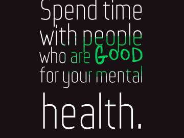 Spend time with people who are good for your mental health.