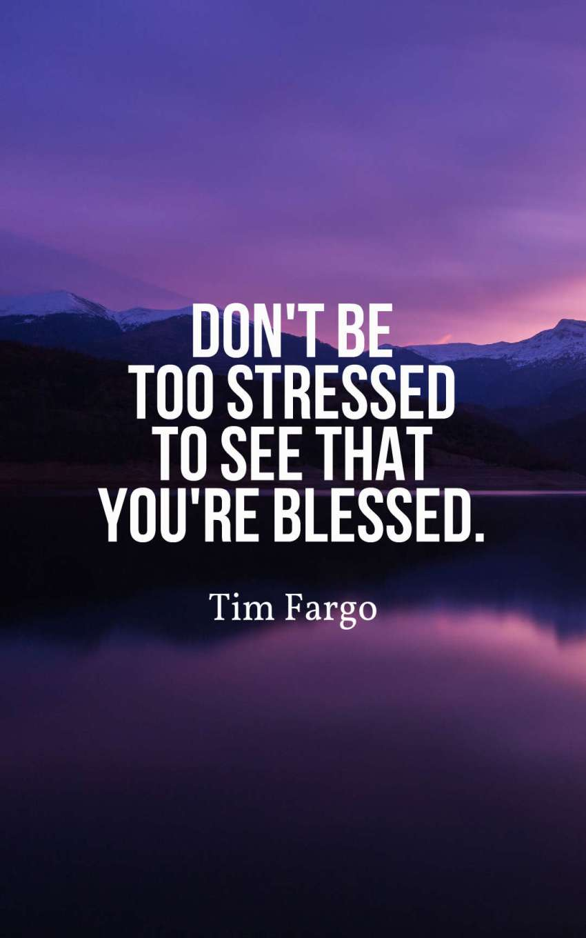 Don't be too stressed to see that you're blessed.