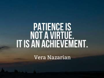 Patience is not a virtue. It is an achievement.