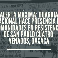 Alerta Máxima: Guardia Nacional incursiona en comunidades en resistencia de San Pablo Cuatro Venados, Oaxaca