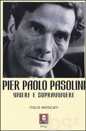"""""""Pier Paolo Pasolini. Vivere e sopravvivere"""" di Italo Moscati. Copertina"""