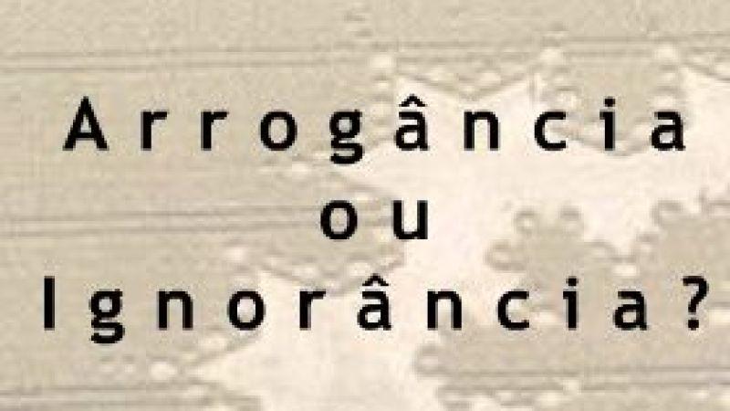 Arrogância ou Ignorância?