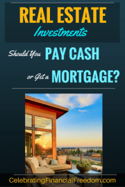 Real Estate Investments- Should You Pay Cash or Get a Mortgage?