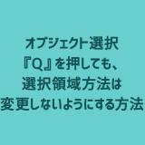 【3ds Max】オブジェクト選択『Q』を押しても、選択領域方法は変更しないようにする方法