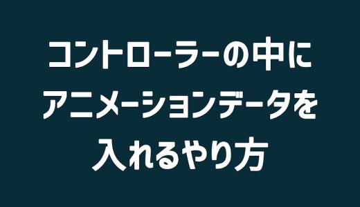 【Unity】コントローラーの中にアニメーションデータを入れるやり方