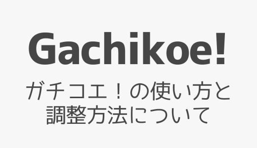 【Gachikoe!】ガチコエ!の使い方と調整方法について