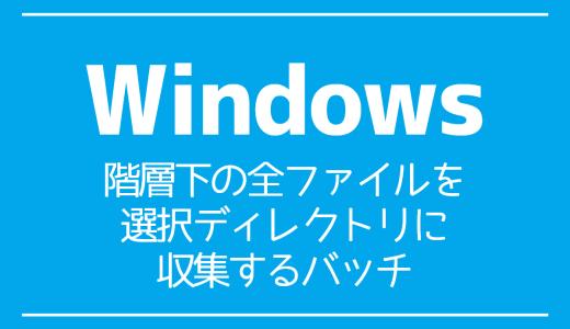 【Windows】階層下の全ファイルを選択ディレクトリに収集するバッチ