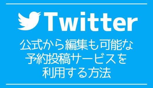 【Twitter】公式から編集も可能な予約投稿サービスを利用する方法