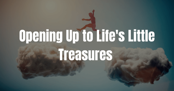 Opening Up to Life's Little Treasures