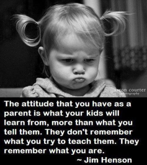 The attitude that you have as a parent is what your kids will learn from, more than what you tell them