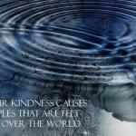 Your kindness causes ripples that are felt all over the world