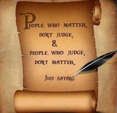 People who matter don't judge, & people who judge, don't matter