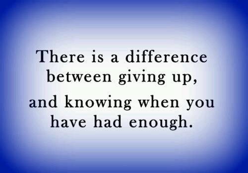 There is a difference between giving up, and knowing when you have had enough