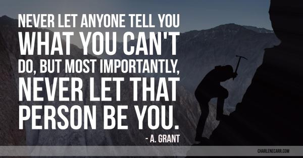 Never let anyone tell you what you can't do