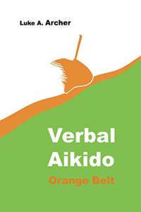 Verbal Aikido 2 Orange Belt Luke A Archer more defence against verbal attack