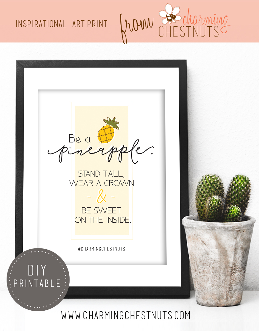 Be a pineapple. Stand tall, wear a crown and be sweet on the inside. - Printable Insiprational quote from Charming Chestnuts