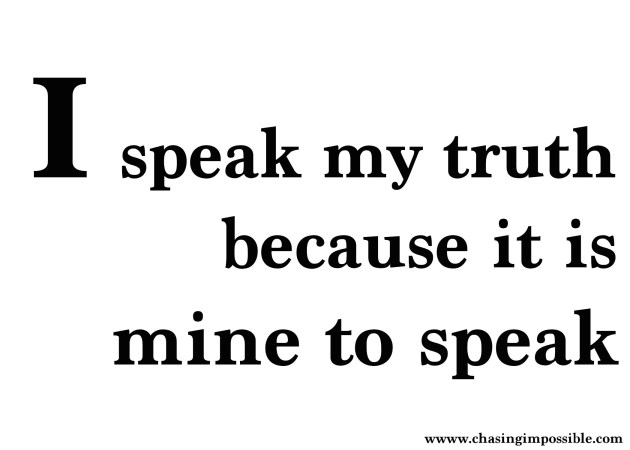 I speak my truth because it mine to speak and no other person's.