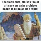 Technically, Moses was the first to download data from the cloud into tablet devices...