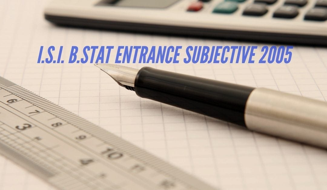 ISI Entrance Paper – B.Stat Subjective 2005