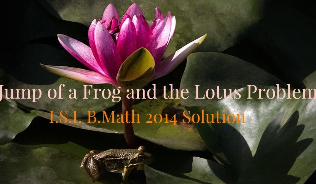 Jump of a frog and the lotus problem (I.S.I. B.Math 2014 Solution)