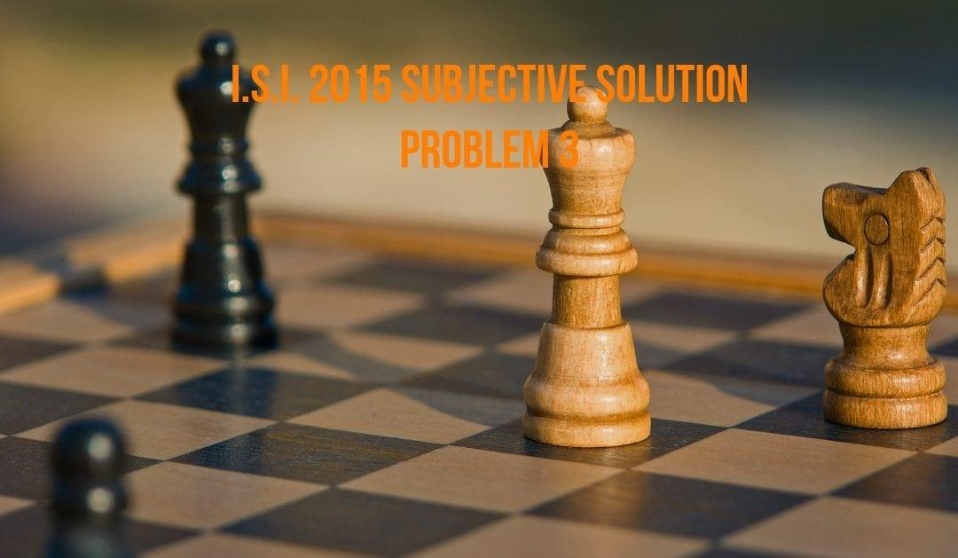 I.S.I. 2015 subjective solution (Problem 3)