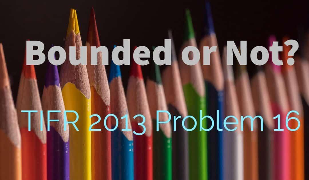 Bounded or Not? (TIFR 2013 problem 16)