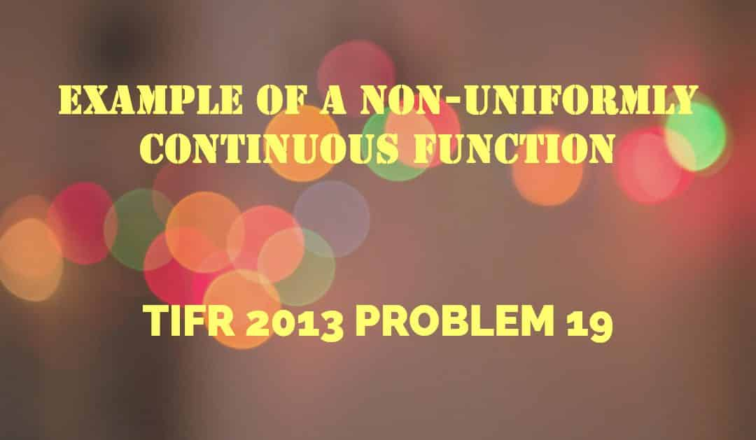 Example of a non-uniformly continuous function (TIFR 2013 problem 19)