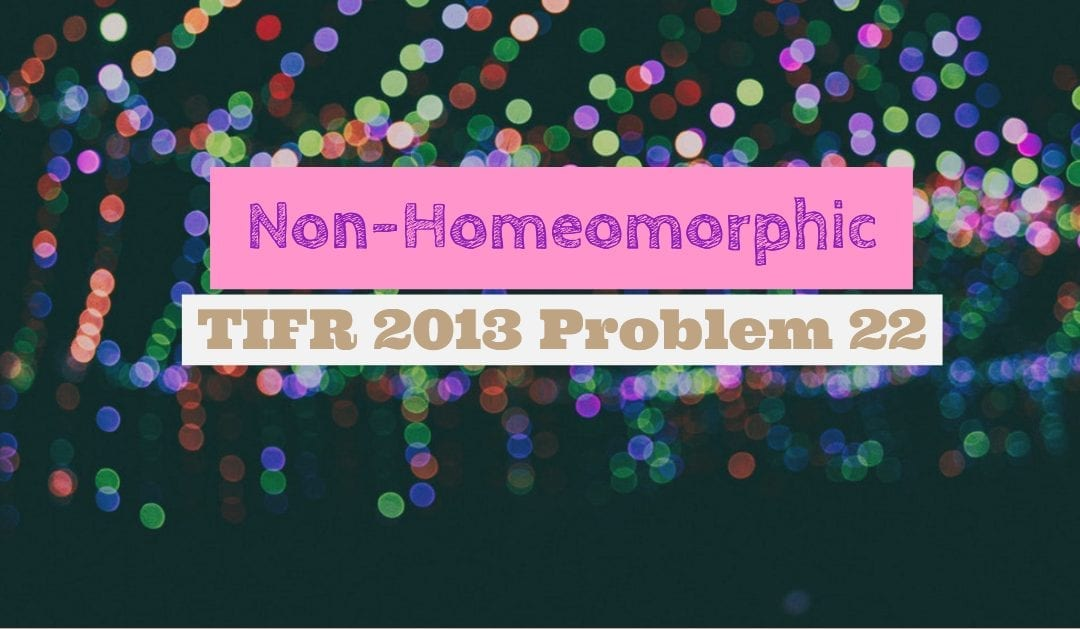 Non-homeomorphic (TIFR 2013 Math Solution problem 22)
