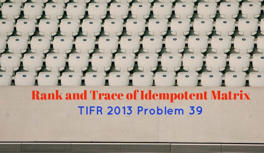 TIFR 2013 Problem 39 Solution – Rank and Trace of Idempotent matrix
