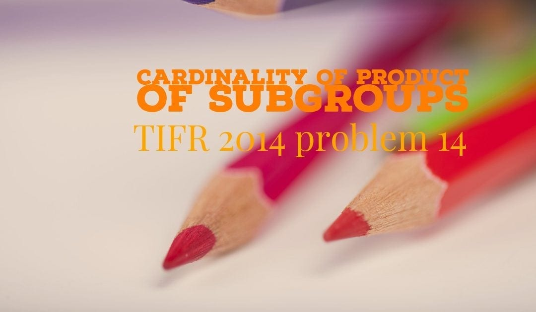 TIFR 2014 Problem 14 Solution – Cardinality of Product of Subgroups
