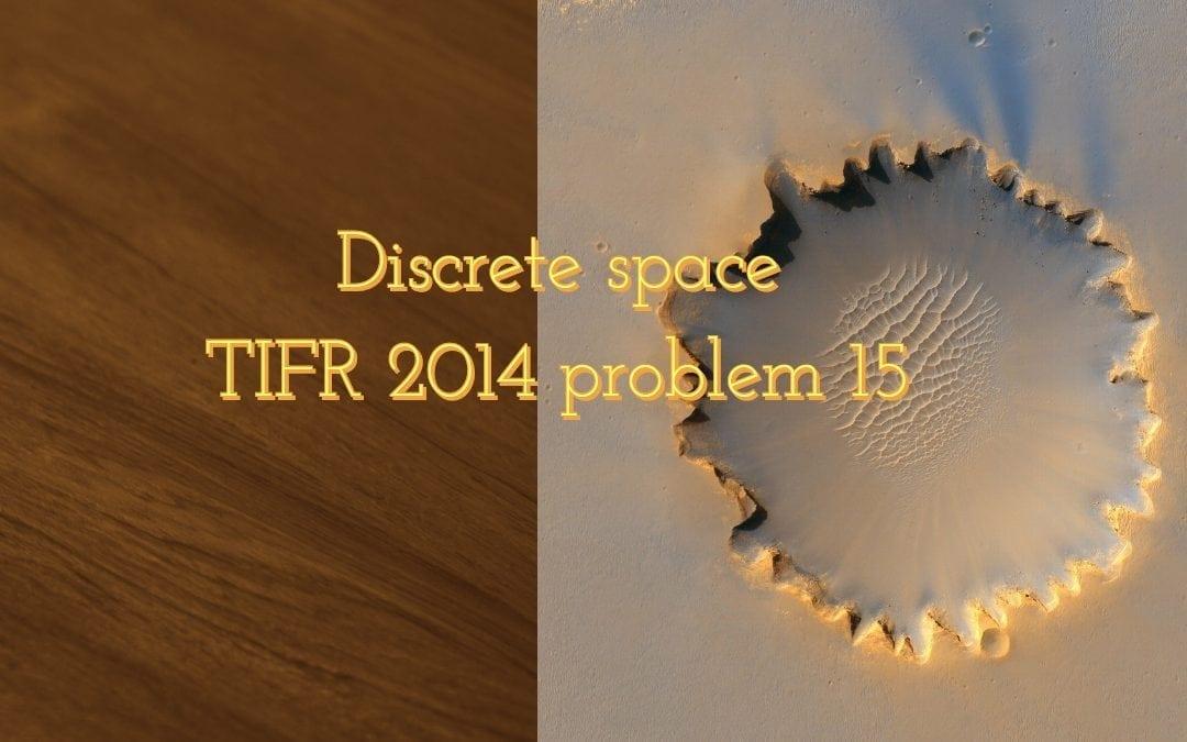 Discrete space (TIFR 2014 problem 15)