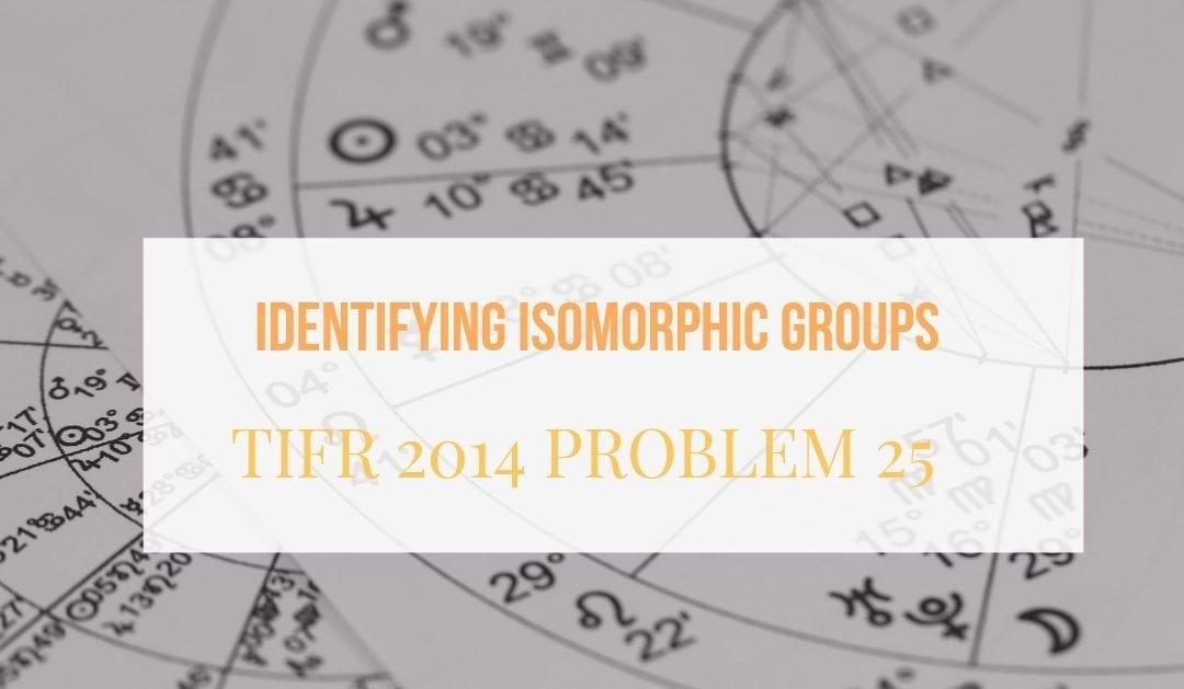 TIFR 2014 Problem 25 Solution – Identifying Isomorphic Groups