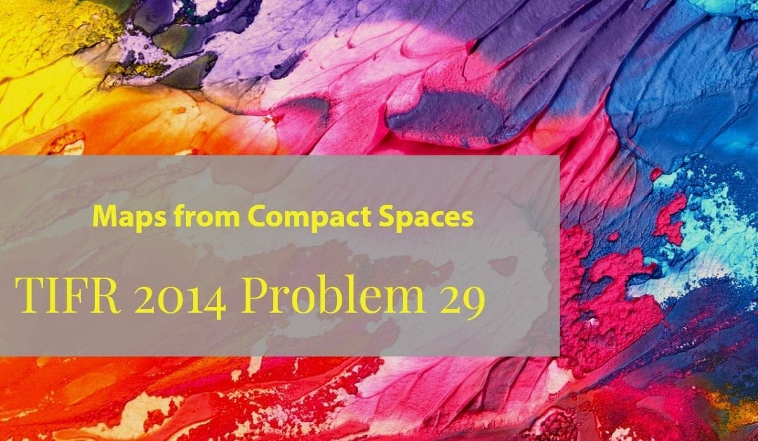 Maps from compact spaces (TIFR 2014 problem 29)