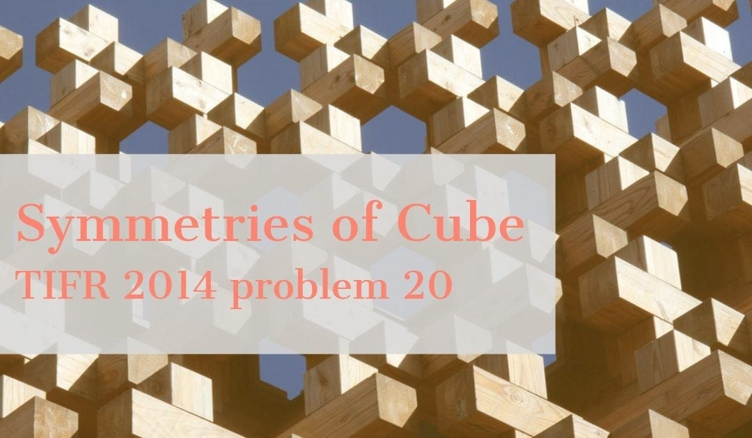 TIFR 2014 Problem 20 Solution – Symmetries of Cube